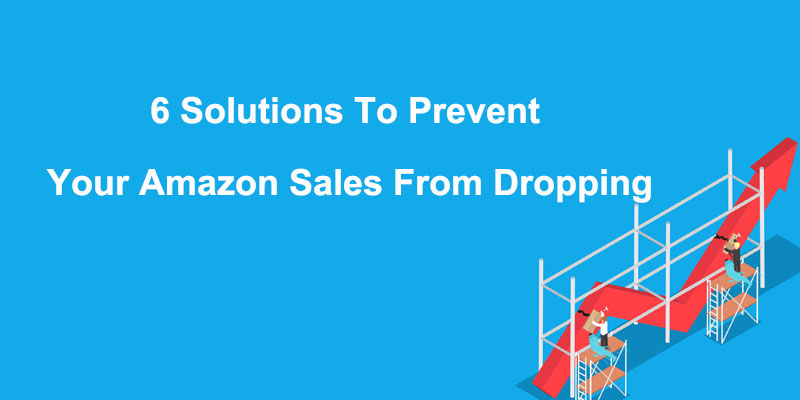 6 Solutions To Prevent Your Amazon Sales From Dropping