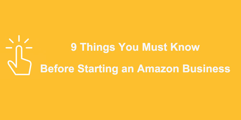 9 Things You Must Know Before Starting an Amazon Business