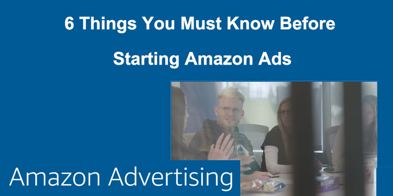 6 Things You Must Know Before Starting Amazon Ads