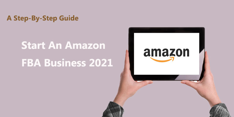 A Step-By-Step Guide: Start An Amazon FBA Business 2021